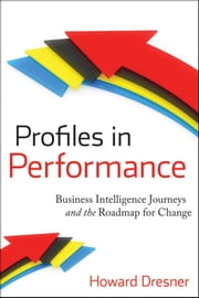 Profiles in Performance - Business Intelligence Journeys and the Roadmap for Change ebook by Howard Dresner