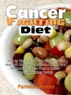 Cancer Fighting Diet: How to Fight Cancer the Ketogenic Diet Way and Naturally Eliminate Cancer As a Metabolic Disease From a Cancer Fighting Kitchen Today! ebook by Pamela Stevens