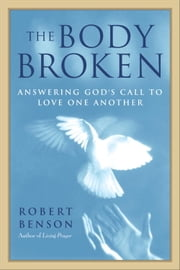 The Body Broken - Answering God's Call to Love One Another ebook by Robert Benson