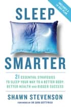 Sleep Smarter - 21 Essential Strategies to Sleep Your Way to a Better Body, Better Health, and Bigger Success ebook by Shawn Stevenson