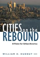 Cities on the Rebound: A Vision for Urban America ebook by William H. Hudnut III