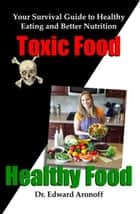 Toxic Food/Healthy Food - Your Survival Guide to Healthy Eating and Better Nutrition ebook by Edward Aronoff