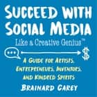 Succeed with Social Media Like a Creative Genius - A Guide for Artists, Entrepreneurs, and Kindred Spirits ebook by Brainard Carey