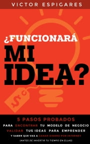 ¿Funcionará Mi Idea?: 5 Pasos Probados Para Encontrar Tu Modelo de Negocio, Validar Tus Ideas para Emprender y Saber que Vas a Ganar Dinero Por Internet (Antes de Invertir Tu Tiempo En Ellas) ebook by Kobo.Web.Store.Products.Fields.ContributorFieldViewModel