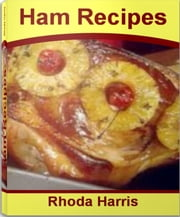 Ham Recipes - The Art of Perfect Baked Ham Recipes, Ham Steak Recipes, Leftover Ham Recipes, Ham Casserole Recipes, Thanksgiving Ham Recipes ebook by Rhoda Harris