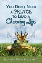 You Don't Need a Prince To Lead a Charming Life ebook by Jeannine Vegh