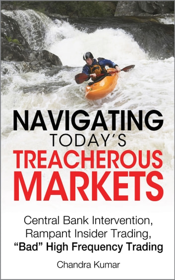 "Navigating Today's Treacherous Markets - Central Bank Intervention, Rampant Insider Trading, ""Bad"" High Frequency Trading ebook by Chandra Kumar"