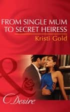 From Single Mum to Secret Heiress (Mills & Boon Desire) ebook by Kristi Gold