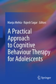 A Practical Approach to Cognitive Behaviour Therapy for Adolescents ebook by Manju Mehta,Rajesh Sagar