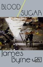 Blood / Sugar ebook by James Byrne