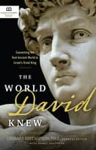 The World David Knew - Connecting the Vast Ancient World to Israel's Great King ebook by Museum of the Bible Books, Leonard Greenspoon, Randy Southern