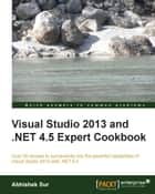 Visual Studio 2013 and .NET 4.5 Expert Cookbook eBook by Abhishek Sur