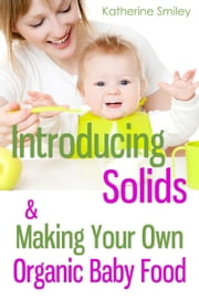 Introducing Solids & Making Your Own Organic Baby Food: A Step-by-Step Guide to Weaning Baby off Breast & Starting Solids. Delicious, Easy-to-Make, & Healthy Homemade Baby Food Recipes Included. ebook by Katherine Smiley