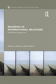 Bourdieu in International Relations - Rethinking Key Concepts in IR ebook by Rebecca Adler-Nissen