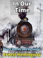 In Our Time - Short Stories and Vignettes ebook by Ernest Hemingway