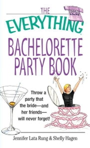 The Everything Bachelorette Party Book: Throw a Party That the Bride and Her Friends Will Never Forget - Throw a Party That the Bride and Her Friends Will Never Forget ebook by Jennifer Lata Rung,Shelly Hagen
