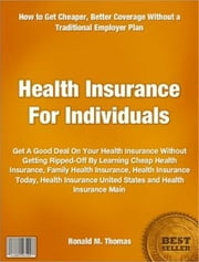 Health Insurance For Individuals - Get A Good Deal On Your Health Insurance Without Getting Ripped-Off By Learning Cheap Health Insurance, Family Health Insurance, Health Insurance Today, Health Insurance United States and Health Insurance Main ebook by Ronald Thomas
