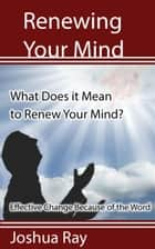 What Does it Mean to Renew Your Mind? Effective Change Because of the Word. ebook by Joshua Ray