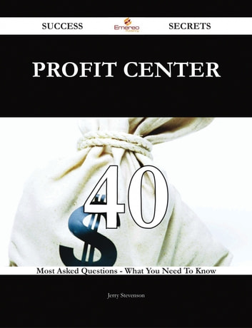 Profit Center 40 Success Secrets - 40 Most Asked Questions On Profit Center - What You Need To Know ebook by Jerry Stevenson
