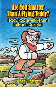 Are You Smarter Than A Flying Teddy?: Teddy Roosevelt Returns to North Dakota! ebook by Kevin Kremer,Dave Ely
