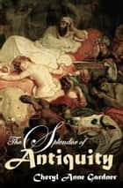 The Splendor of Antiquity ebook by Cheryl Anne Gardner