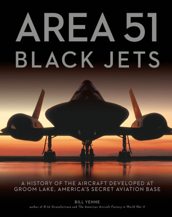 Area 51 - Black Jets - A History of the Aircraft Developed at Groom Lake, America's Secret Aviation Base ebook by Bill Yenne