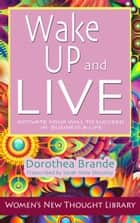 Wake Up and Live - Activate Your Will to Succeed in Business & Life eBook by Dorothea Brande, Sarah Anne Shockley