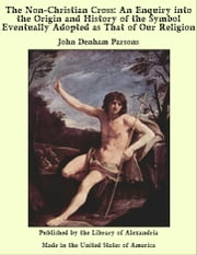 The Non-Christian Cross: An Enquiry into The Origin and History of The Symbol Eventually Adopted as That of Our Religion ebook by John Denham Parsons
