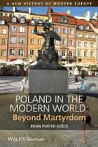 Poland in the Modern World - Beyond Martyrdom ebook by Brian Porter-Szücs