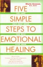 The Five Simple Steps to Emotional Healing ebook by Gloria Arenson