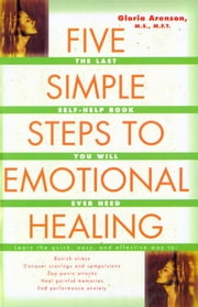 The Five Simple Steps to Emotional Healing - The Last Self-Help Book You Will Ever Need ebook by Gloria Arenson