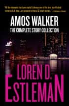 Amos Walker: The Complete Story Collection ebook by Loren D Estleman