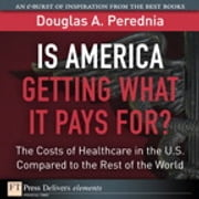 Is America Getting What it Pays For? The Costs of Healthcare in the U.S. Compared to the Rest of the World ebook by Douglas A. Perednia