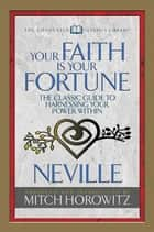 Your Faith Is Your Fortune (Condensed Classics) - The Classic Guide to Harnessing Your Power Within ebook by Neville Goddard, Mitch Horowitz