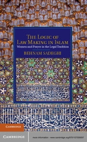 The Logic of Law Making in Islam - Women and Prayer in the Legal Tradition ebook by Behnam Sadeghi
