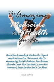The Amazing Medicine And Health Guide - This Ultimate Handbook Will Give You Superb Health Information That Include What Is Homeopathy, Risk Of Diabetes Plus Brilliant Ideas On Laser Hair Treatment, Laser Hair Treatment, Essential Oils And A Lot More! ebook by Wanda J. Davis
