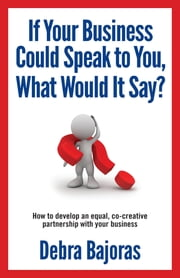 If Your Business Could Speak to You, What Would It Say? - How to Develop an Equal, Co-creative Partnership with Your Business ebook by Deb Bajoras, Sue Sheldon
