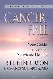 Cancer-Free: Your Guide to Gentle, Non-toxic Healing (Fourth Edition) ebook by Bill Henderson and Carlos M. Garcia, MD