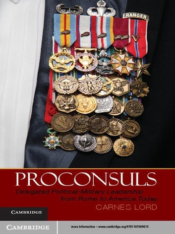 Proconsuls - Delegated Political-Military Leadership from Rome to America Today ebook by Carnes Lord