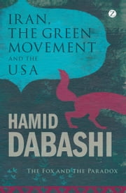 Iran, The Green Movement and the USA - The Fox and the Paradox ebook by Hamid Dabashi