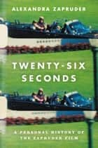 Twenty-Six Seconds ebook by Alexandra Zapruder