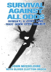 Survival Against All Odds - Sunday, 8 June 1942: Shot Down Over France ebook by John  Misseldine,Oliver  Clutton-Brock
