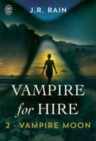 Vampire for Hire (Tome 2) - Vampire Moon ebook by J. R. Rain, Sandy Julien