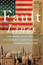 Fault Lines, The New Updated Edition - Understanding America's Role in the Middle East and the Circumstances Leading to the Rise of ISIS ebook by Don Liebich
