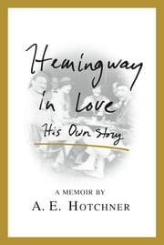 Hemingway in Love - His Own Story ebook by A. E. Hotchner