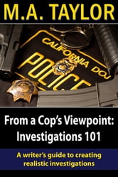 From a Cop's Viewpoint: Investigations 101 - A Writer's Guide to Creating Realistic Investigations ebook by M.A. Taylor