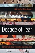 Decade of Fear - Reporting from Terrorism's Grey Zone ebook by Michelle Shephard