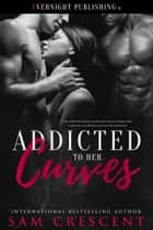 Addicted to Her Curves ebook by Sam Crescent
