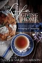 The Lifegiving Home - Creating a Place of Belonging and Becoming ebook by Sally Clarkson, Sarah Clarkson