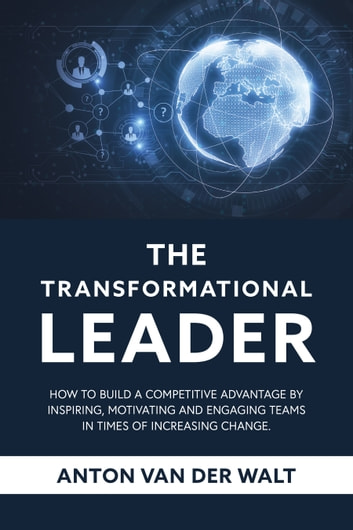 The Transformational Leader - How to build a competitive advantage by inspiring, motivating and engaging teams in times of increasing change ebook by Anton van der Walt